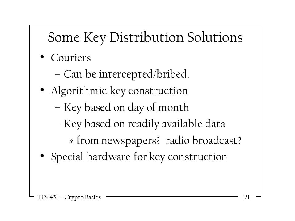ITS 451 – Crypto Basics21 Some Key Distribution Solutions Couriers –Can be intercepted/bribed.