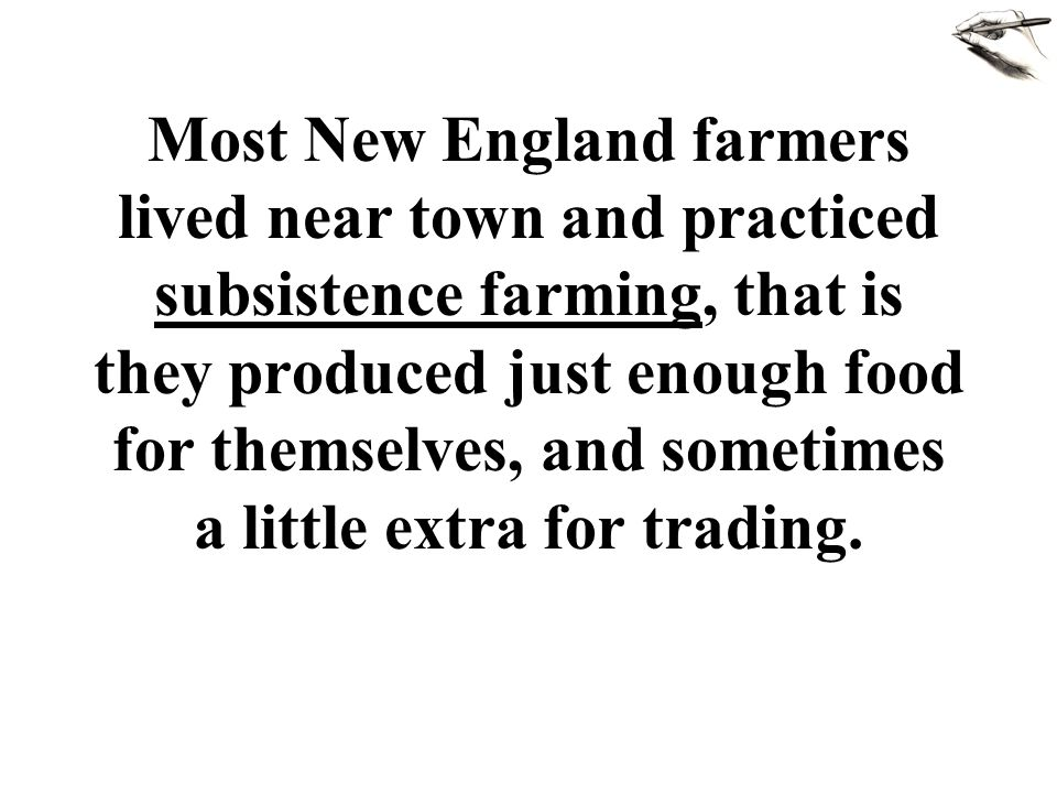 Most New England farmers lived near town and practiced subsistence farming, that is they produced just enough food for themselves, and sometimes a lit