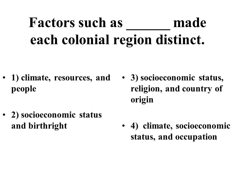 Factors such as ______ made each colonial region distinct. 1) climate, resources, and people 2) socioeconomic status and birthright 3) socioeconomic s
