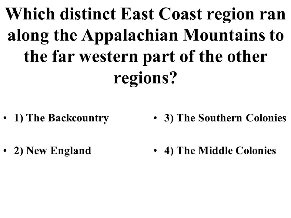 Which distinct East Coast region ran along the Appalachian Mountains to the far western part of the other regions? 1) The Backcountry 2) New England 3