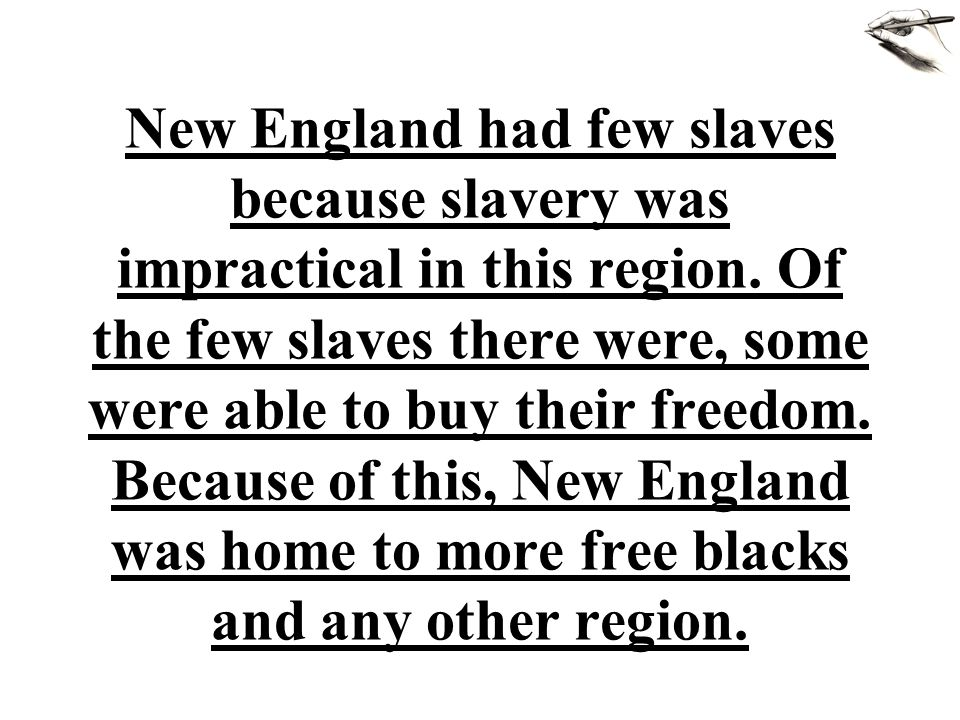 New England had few slaves because slavery was impractical in this region. Of the few slaves there were, some were able to buy their freedom. Because