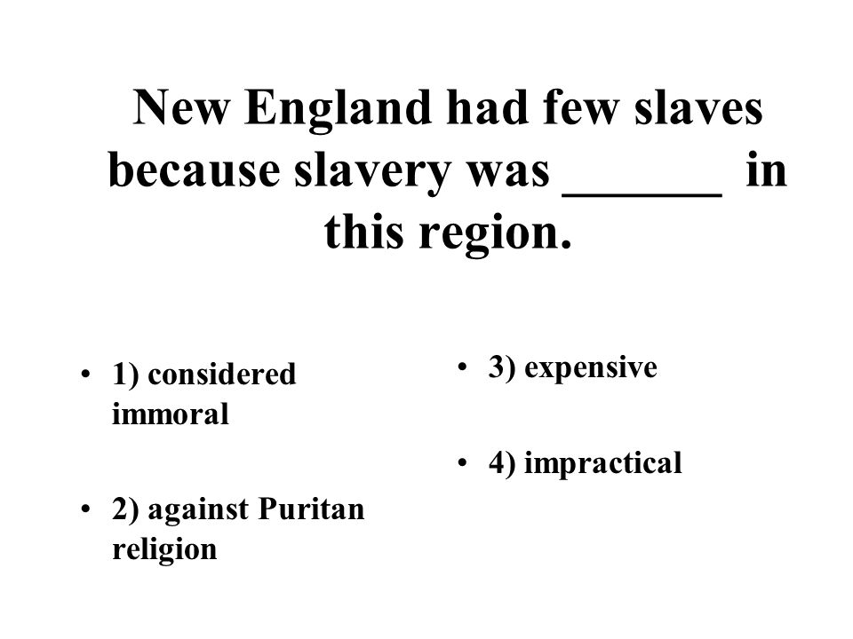 New England had few slaves because slavery was ______ in this region. 1) considered immoral 2) against Puritan religion 3) expensive 4) impractical