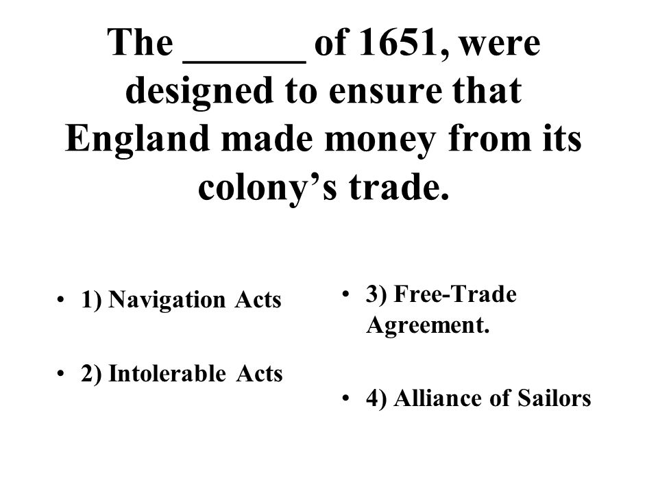 The ______ of 1651, were designed to ensure that England made money from its colony's trade. 1) Navigation Acts 2) Intolerable Acts 3) Free-Trade Agre