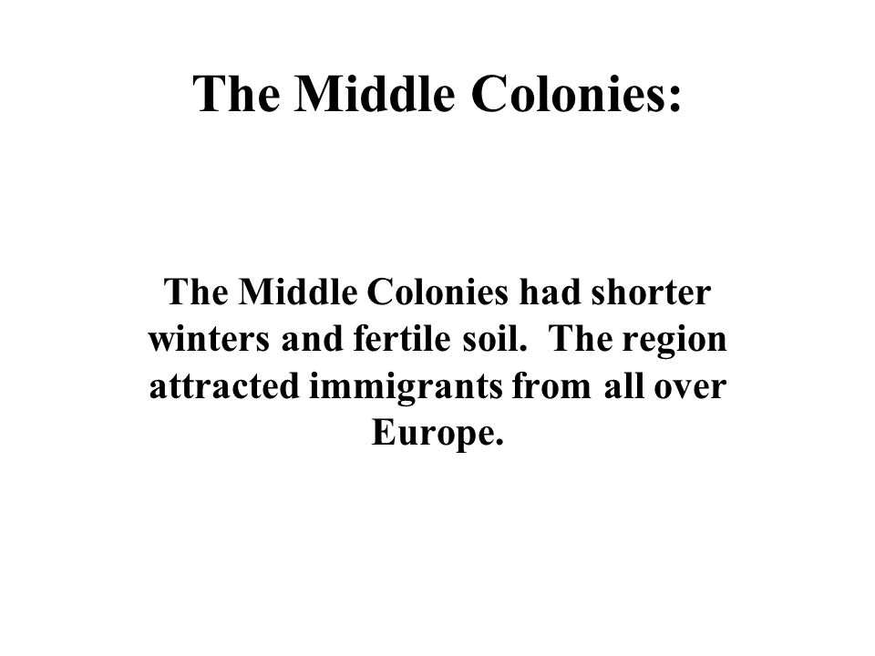 The Middle Colonies: The Middle Colonies had shorter winters and fertile soil. The region attracted immigrants from all over Europe.