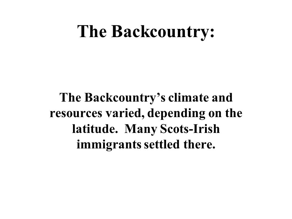 The Backcountry: The Backcountry's climate and resources varied, depending on the latitude. Many Scots-Irish immigrants settled there.