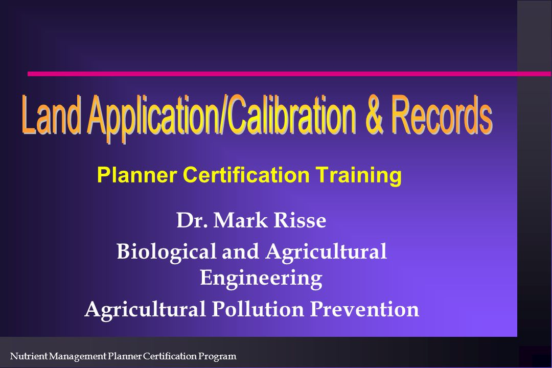 Nutrient Management Planner Certification Program Topics of the day: n Selecting Application Sites n Placement and Timing n Application Methods n Calibration n BMP's n Records n Review How to apply at the right place and time!