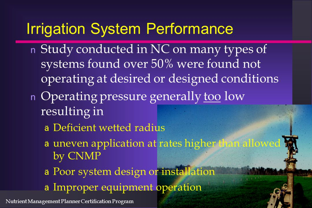 Nutrient Management Planner Certification Program Irrigation System Performance n Study conducted in NC on many types of systems found over 50% were found not operating at desired or designed conditions n Operating pressure generally too low resulting in ä Deficient wetted radius ä uneven application at rates higher than allowed by CNMP ä Poor system design or installation ä Improper equipment operation