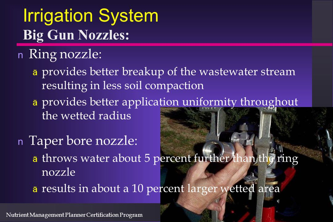 Nutrient Management Planner Certification Program Irrigation System Big Gun Nozzles: n Ring nozzle: ä provides better breakup of the wastewater stream resulting in less soil compaction ä provides better application uniformity throughout the wetted radius n Taper bore nozzle: ä throws water about 5 percent further than the ring nozzle ä results in about a 10 percent larger wetted area