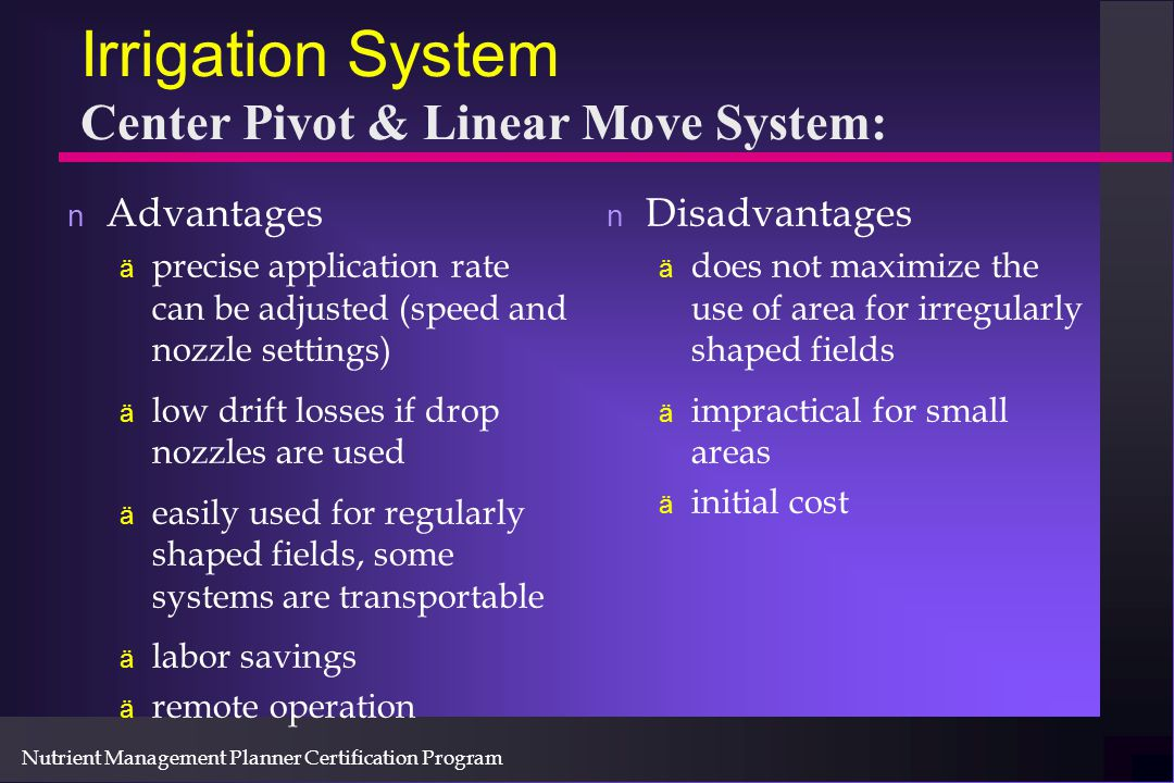 Nutrient Management Planner Certification Program Irrigation System Center Pivot & Linear Move System: n Advantages ä precise application rate can be adjusted (speed and nozzle settings) ä low drift losses if drop nozzles are used ä easily used for regularly shaped fields, some systems are transportable ä labor savings ä remote operation n Disadvantages ä does not maximize the use of area for irregularly shaped fields ä impractical for small areas ä initial cost
