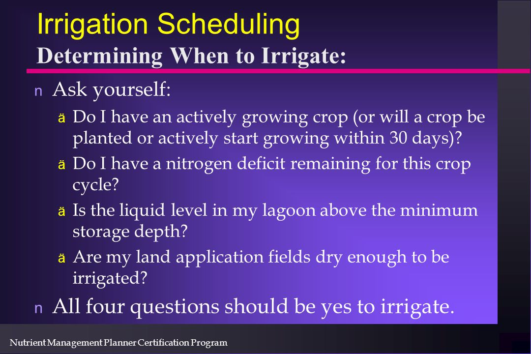 Nutrient Management Planner Certification Program Irrigation Scheduling Determining When to Irrigate: n Ask yourself: ä Do I have an actively growing crop (or will a crop be planted or actively start growing within 30 days).