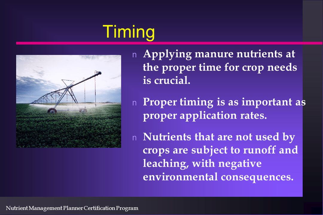 Nutrient Management Planner Certification Program Timing n Applying manure nutrients at the proper time for crop needs is crucial.
