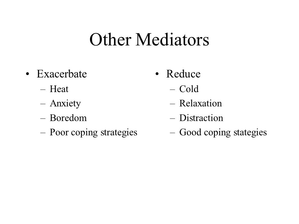 Other Mediators Exacerbate –Heat –Anxiety –Boredom –Poor coping strategies Reduce –Cold –Relaxation –Distraction –Good coping stategies