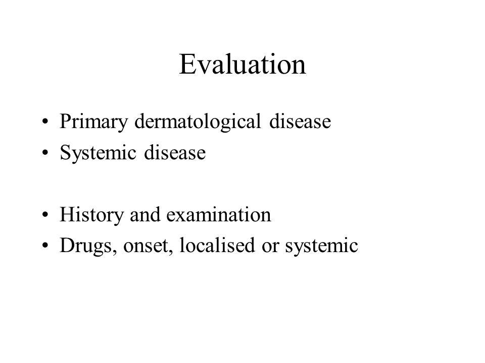 Evaluation Primary dermatological disease Systemic disease History and examination Drugs, onset, localised or systemic