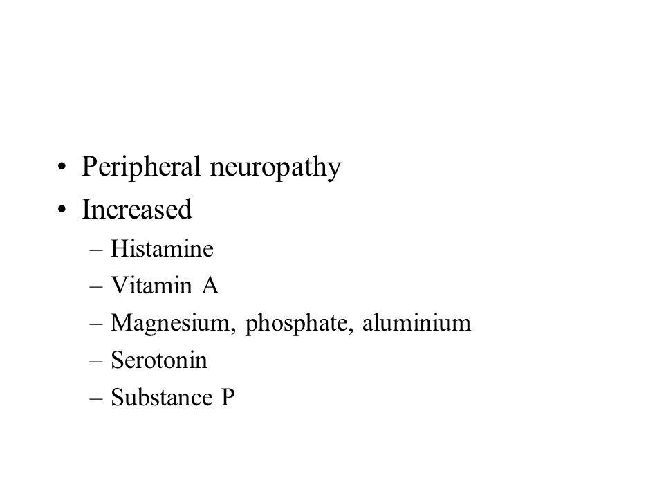 Peripheral neuropathy Increased –Histamine –Vitamin A –Magnesium, phosphate, aluminium –Serotonin –Substance P