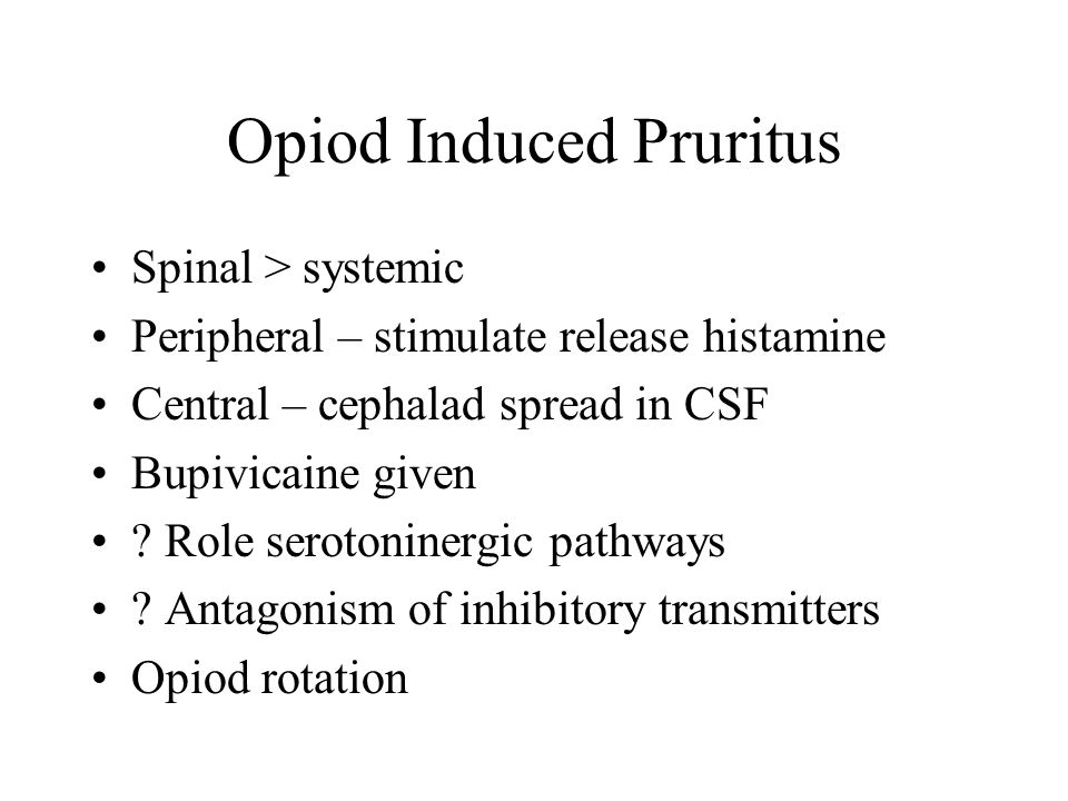 Opiod Induced Pruritus Spinal > systemic Peripheral – stimulate release histamine Central – cephalad spread in CSF Bupivicaine given .