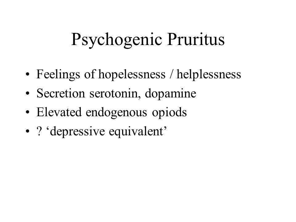 Psychogenic Pruritus Feelings of hopelessness / helplessness Secretion serotonin, dopamine Elevated endogenous opiods .