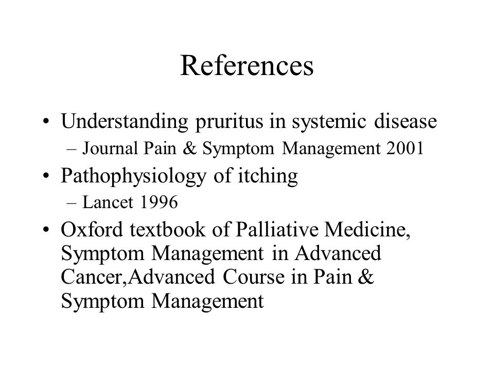 References Understanding pruritus in systemic disease –Journal Pain & Symptom Management 2001 Pathophysiology of itching –Lancet 1996 Oxford textbook of Palliative Medicine, Symptom Management in Advanced Cancer,Advanced Course in Pain & Symptom Management