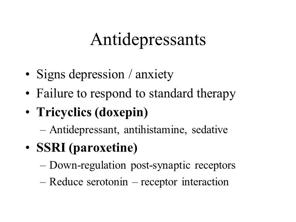 Antidepressants Signs depression / anxiety Failure to respond to standard therapy Tricyclics (doxepin) –Antidepressant, antihistamine, sedative SSRI (paroxetine) –Down-regulation post-synaptic receptors –Reduce serotonin – receptor interaction
