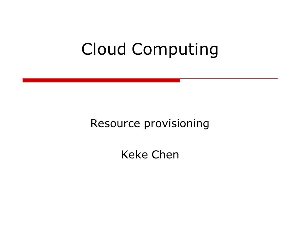 Cloud Computing Resource provisioning Keke Chen