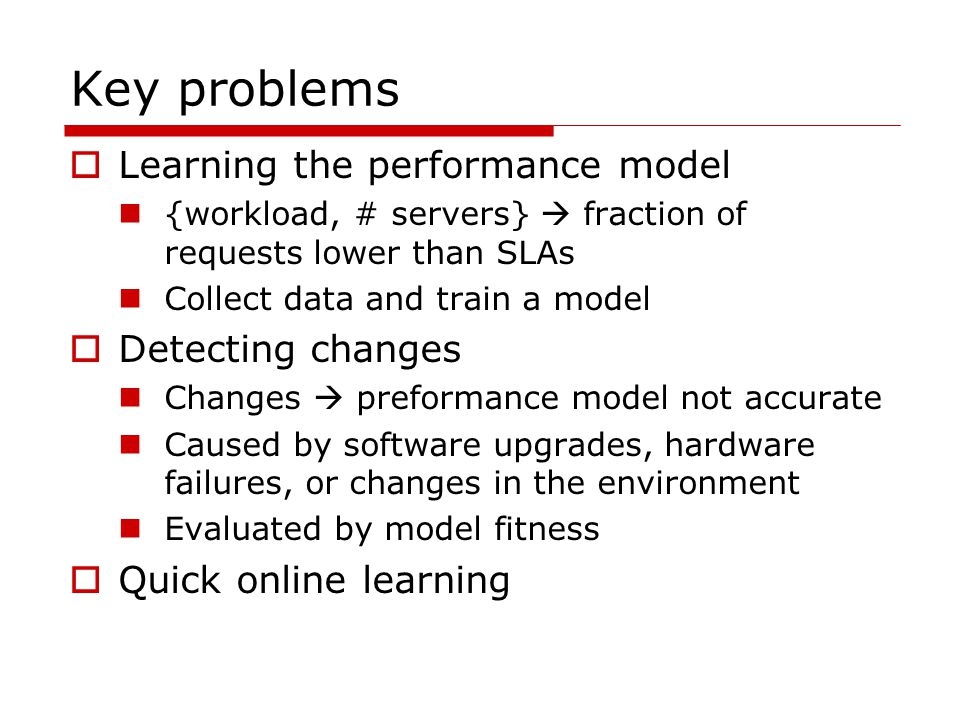 Key problems  Learning the performance model {workload, # servers}  fraction of requests lower than SLAs Collect data and train a model  Detecting