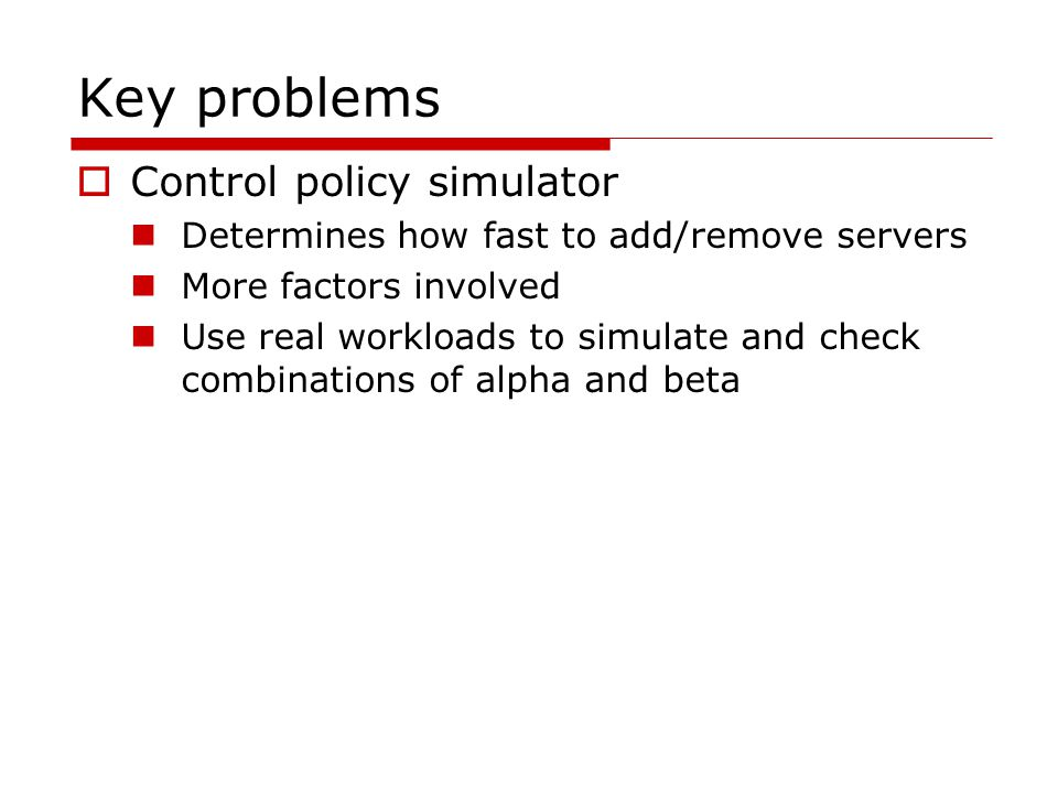 Key problems  Control policy simulator Determines how fast to add/remove servers More factors involved Use real workloads to simulate and check combinations of alpha and beta