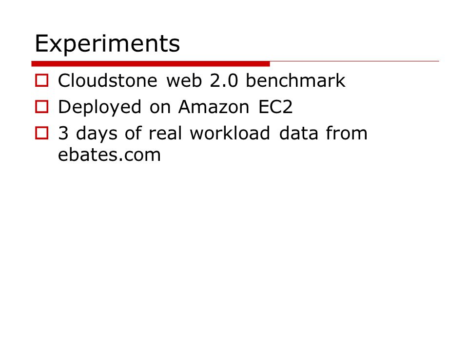 Experiments  Cloudstone web 2.0 benchmark  Deployed on Amazon EC2  3 days of real workload data from ebates.com