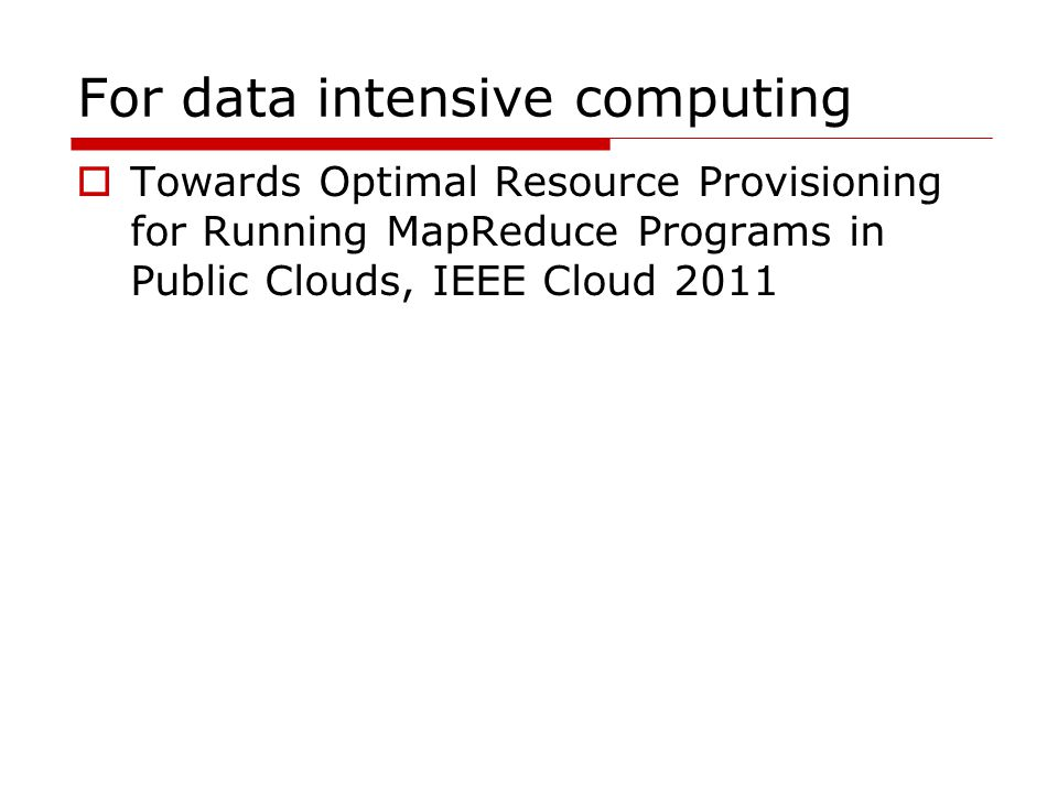 For data intensive computing  Towards Optimal Resource Provisioning for Running MapReduce Programs in Public Clouds, IEEE Cloud 2011