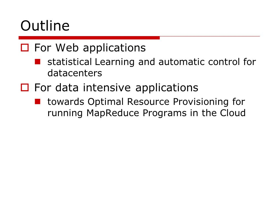 Outline  For Web applications statistical Learning and automatic control for datacenters  For data intensive applications towards Optimal Resource Provisioning for running MapReduce Programs in the Cloud