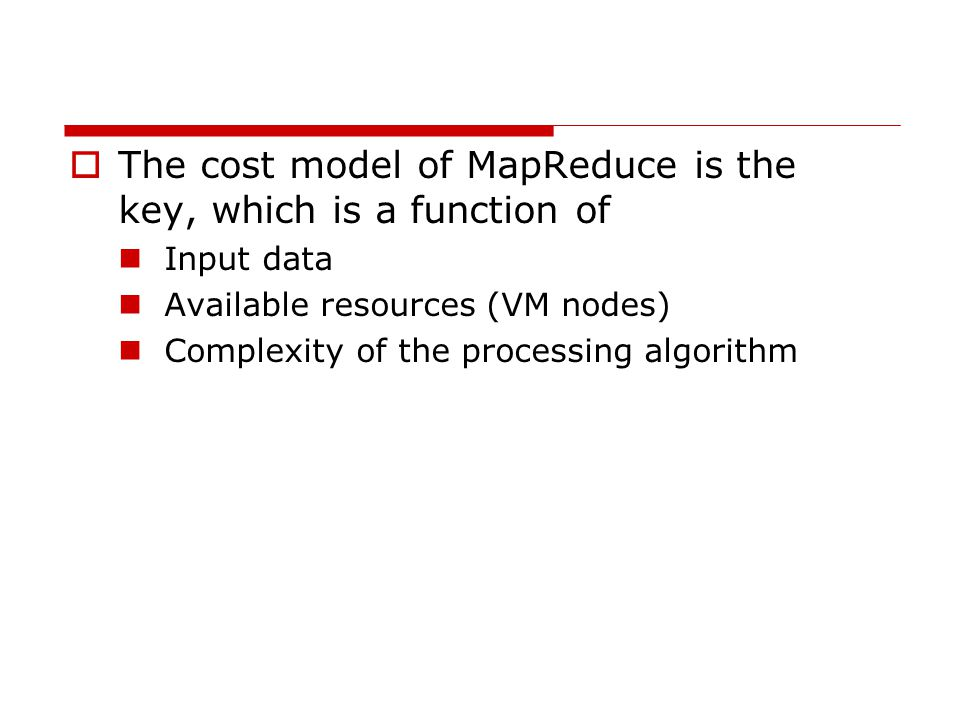  The cost model of MapReduce is the key, which is a function of Input data Available resources (VM nodes) Complexity of the processing algorithm