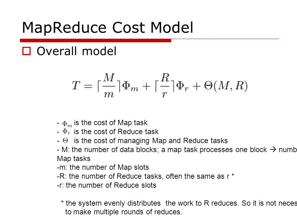 MapReduce Cost Model  Overall model - is the cost of Map task - is the cost of Reduce task - is the cost of managing Map and Reduce tasks - M: the number of data blocks; a map task processes one block  number of Map tasks -m: the number of Map slots -R: the number of Reduce tasks, often the same as r * -r: the number of Reduce slots * the system evenly distributes the work to R reduces.