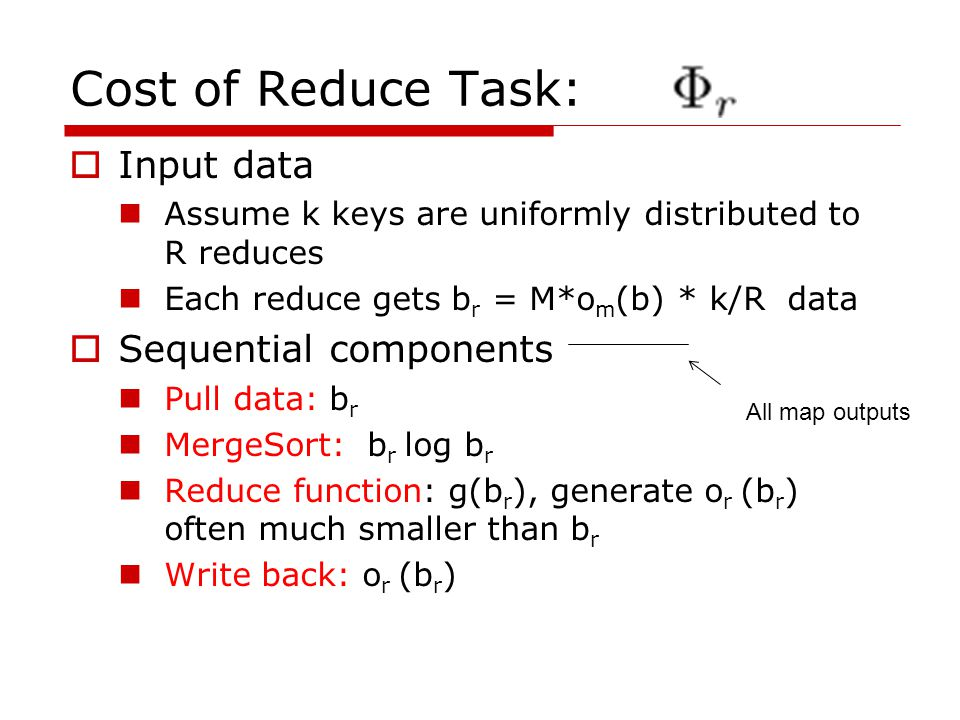 Cost of Reduce Task:  Input data Assume k keys are uniformly distributed to R reduces Each reduce gets b r = M*o m (b) * k/R data  Sequential components Pull data: b r MergeSort: b r log b r Reduce function: g(b r ), generate o r (b r ) often much smaller than b r Write back: o r (b r ) All map outputs