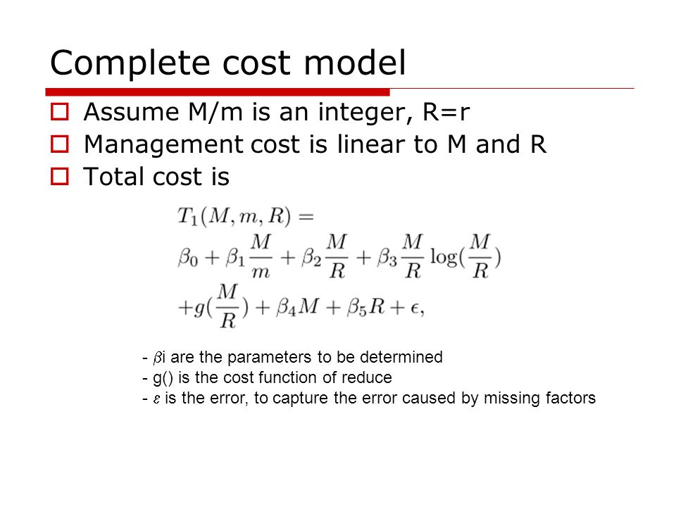 Complete cost model  Assume M/m is an integer, R=r  Management cost is linear to M and R  Total cost is -  i are the parameters to be determined - g() is the cost function of reduce -  is the error, to capture the error caused by missing factors