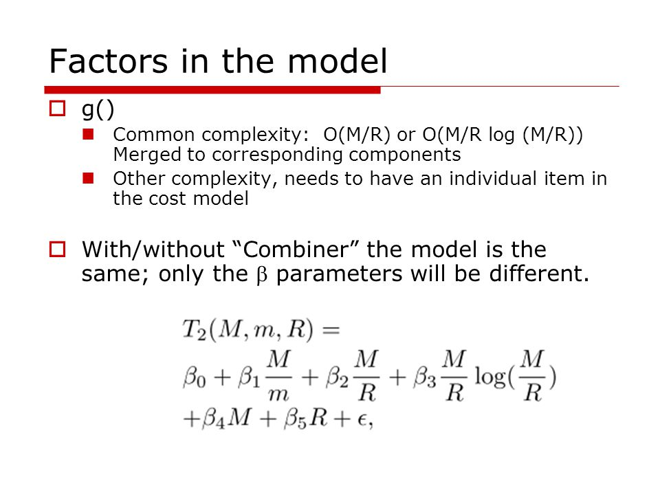Factors in the model  g() Common complexity: O(M/R) or O(M/R log (M/R)) Merged to corresponding components Other complexity, needs to have an individual item in the cost model  With/without Combiner the model is the same; only the  parameters will be different.