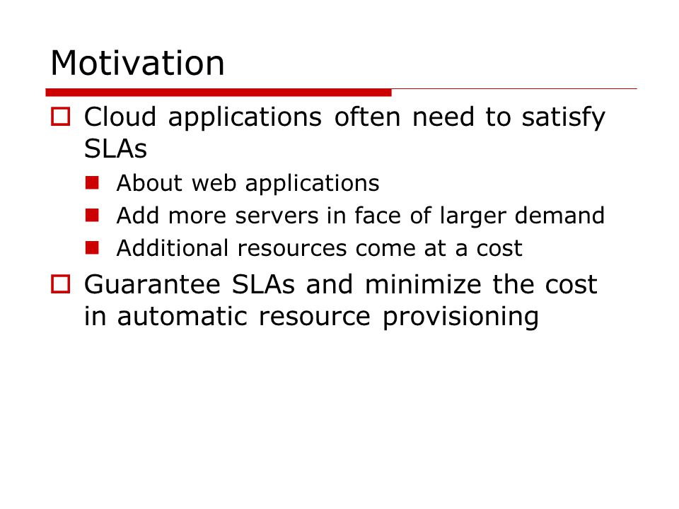 Motivation  Cloud applications often need to satisfy SLAs About web applications Add more servers in face of larger demand Additional resources come at a cost  Guarantee SLAs and minimize the cost in automatic resource provisioning