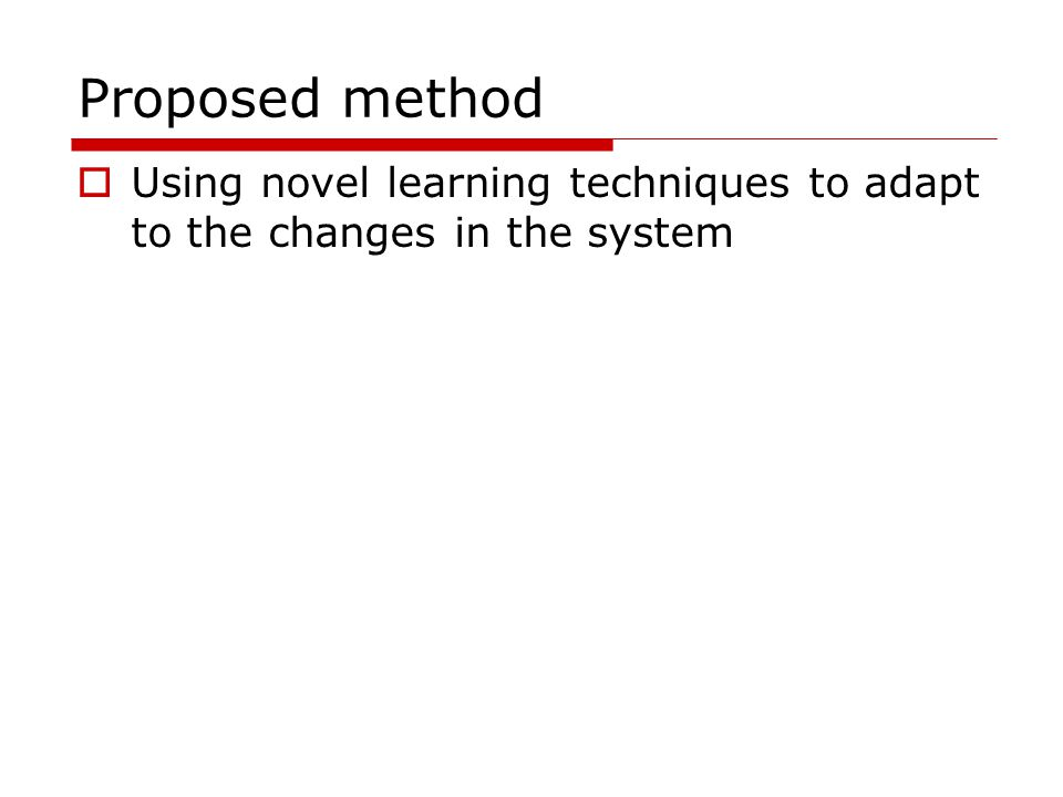 Proposed method  Using novel learning techniques to adapt to the changes in the system