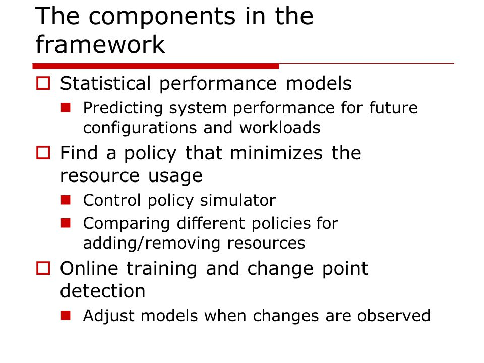 The components in the framework  Statistical performance models Predicting system performance for future configurations and workloads  Find a policy that minimizes the resource usage Control policy simulator Comparing different policies for adding/removing resources  Online training and change point detection Adjust models when changes are observed