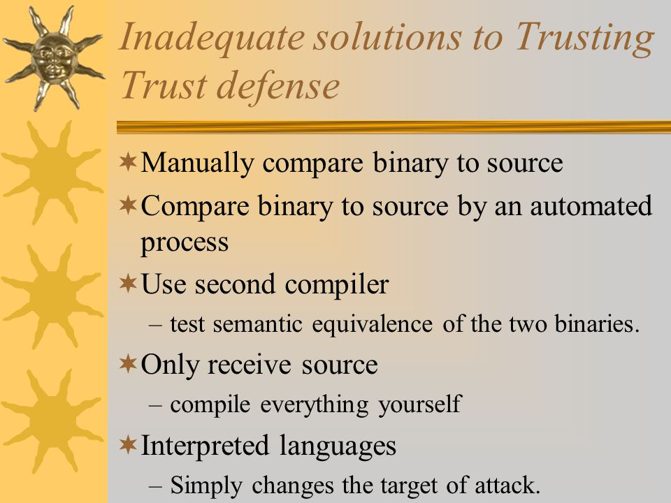 Inadequate solutions to Trusting Trust defense  Manually compare binary to source  Compare binary to source by an automated process  Use second compiler –test semantic equivalence of the two binaries.