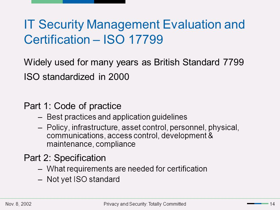 Nov. 8, 2002Privacy and Security: Totally Committed14 IT Security Management Evaluation and Certification – ISO 17799 Widely used for many years as Br
