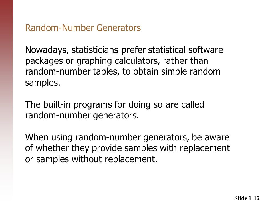 Slide 1-12 Random-Number Generators Nowadays, statisticians prefer statistical software packages or graphing calculators, rather than random-number tables, to obtain simple random samples.