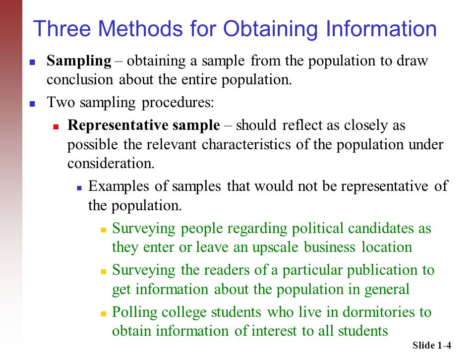 Slide 1-5 Three Methods for Obtaining Information Probability sampling – a random device (tossing a coin, table of random numbers, number generator) is used to decide which members of the population will constitute the sample.