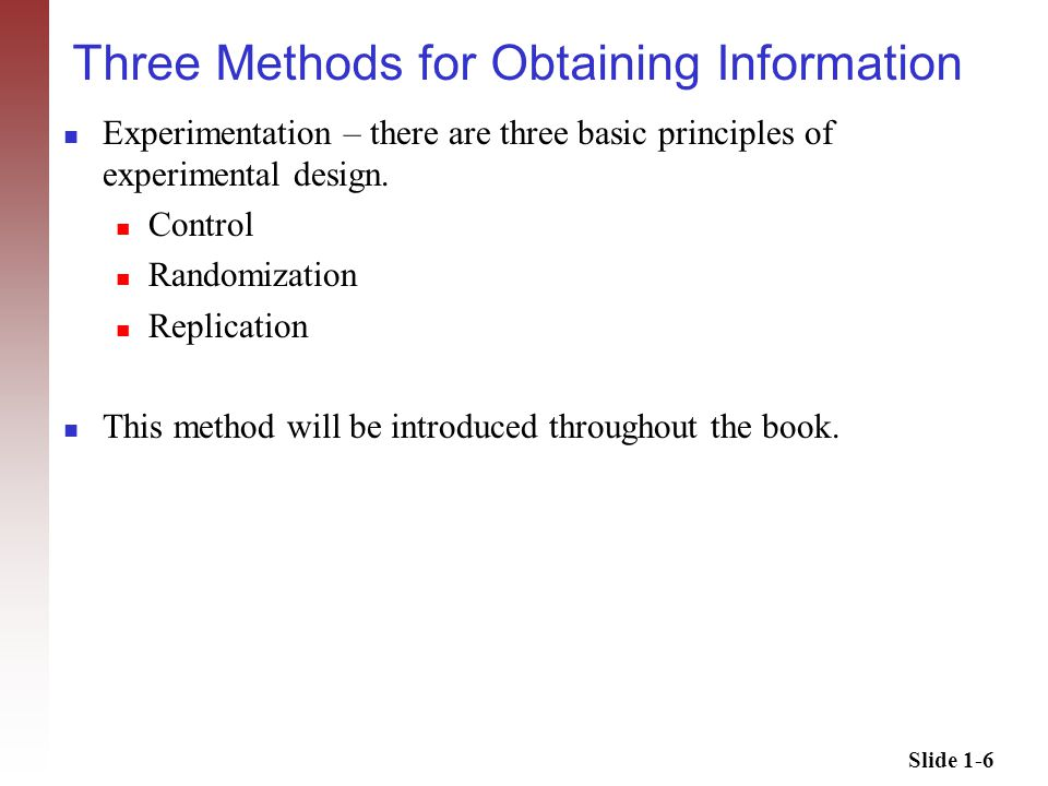 Slide 1-6 Three Methods for Obtaining Information Experimentation – there are three basic principles of experimental design.
