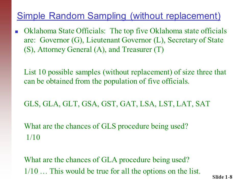 Slide 1-8 Simple Random Sampling (without replacement) Oklahoma State Officials: The top five Oklahoma state officials are: Governor (G), Lieutenant Governor (L), Secretary of State (S), Attorney General (A), and Treasurer (T) List 10 possible samples (without replacement) of size three that can be obtained from the population of five officials.