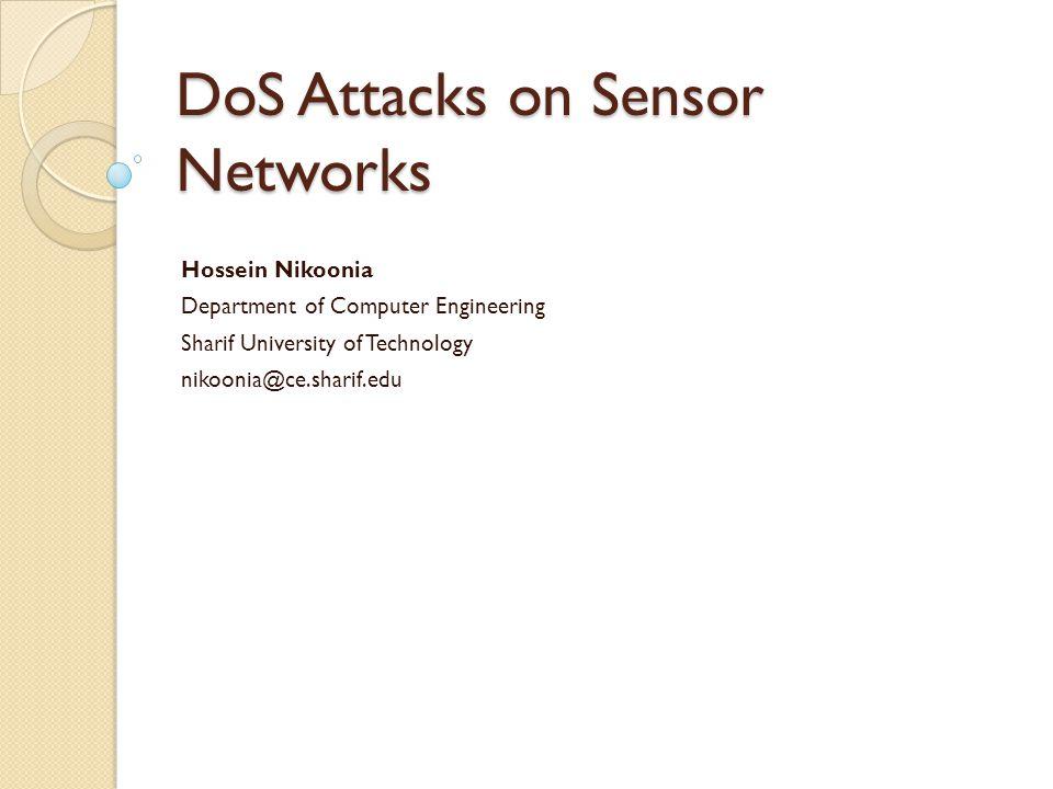 DoS Attacks on Sensor Networks Hossein Nikoonia Department of Computer Engineering Sharif University of Technology nikoonia@ce.sharif.edu