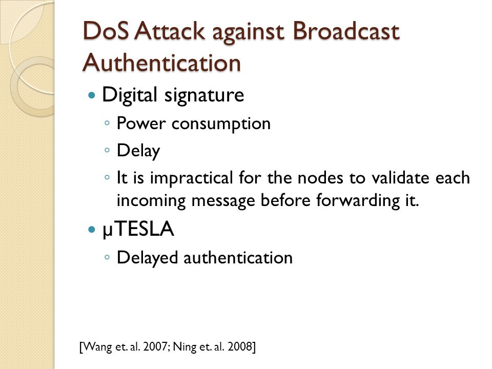 DoS Attack against Broadcast Authentication Digital signature ◦ Power consumption ◦ Delay ◦ It is impractical for the nodes to validate each incoming message before forwarding it.