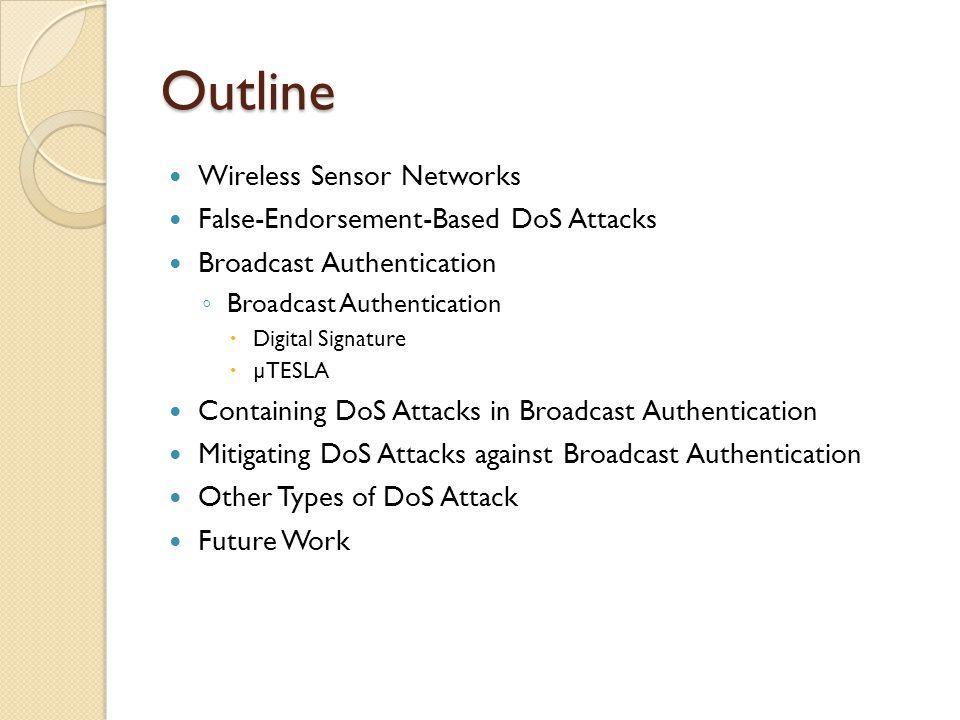 Outline Wireless Sensor Networks False-Endorsement-Based DoS Attacks Broadcast Authentication ◦ Broadcast Authentication  Digital Signature  µTESLA Containing DoS Attacks in Broadcast Authentication Mitigating DoS Attacks against Broadcast Authentication Other Types of DoS Attack Future Work