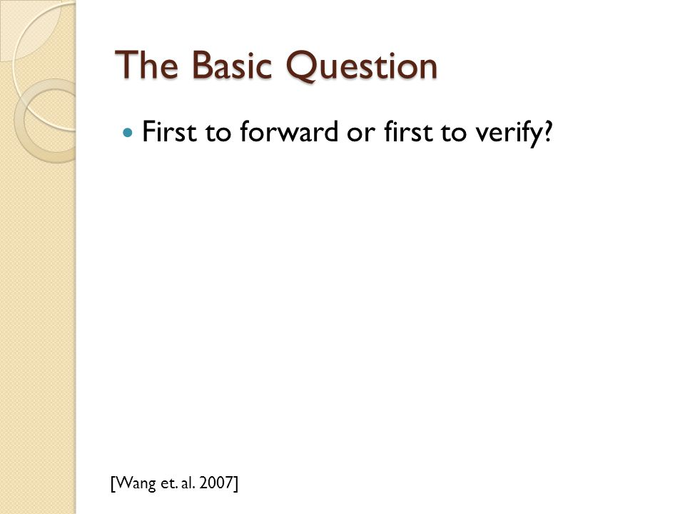 The Basic Question First to forward or first to verify [Wang et. al. 2007]