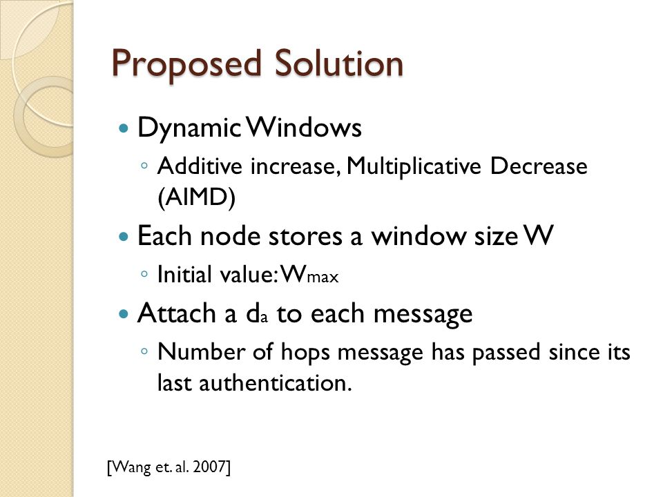 Proposed Solution Dynamic Windows ◦ Additive increase, Multiplicative Decrease (AIMD) Each node stores a window size W ◦ Initial value: W max Attach a d a to each message ◦ Number of hops message has passed since its last authentication.