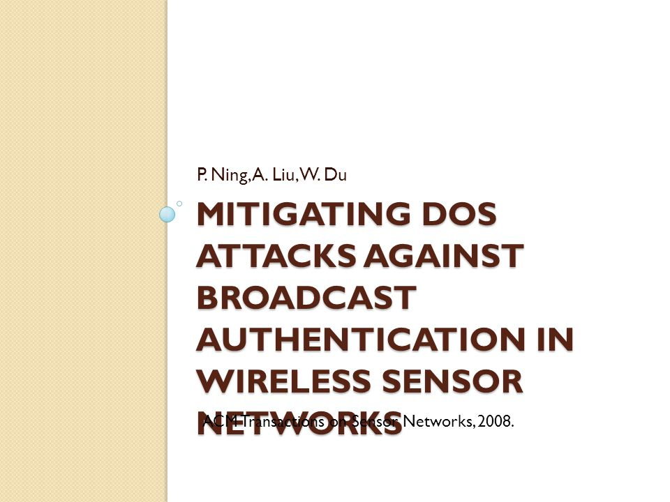 MITIGATING DOS ATTACKS AGAINST BROADCAST AUTHENTICATION IN WIRELESS SENSOR NETWORKS P. Ning, A. Liu, W. Du ACM Transactions on Sensor Networks, 2008.