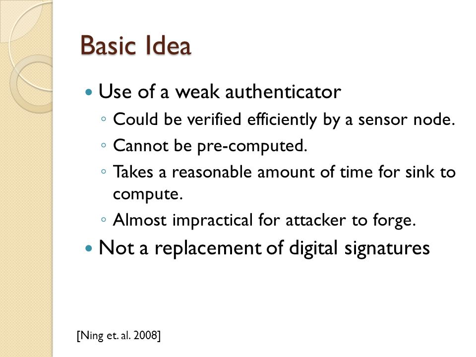 Basic Idea Use of a weak authenticator ◦ Could be verified efficiently by a sensor node.