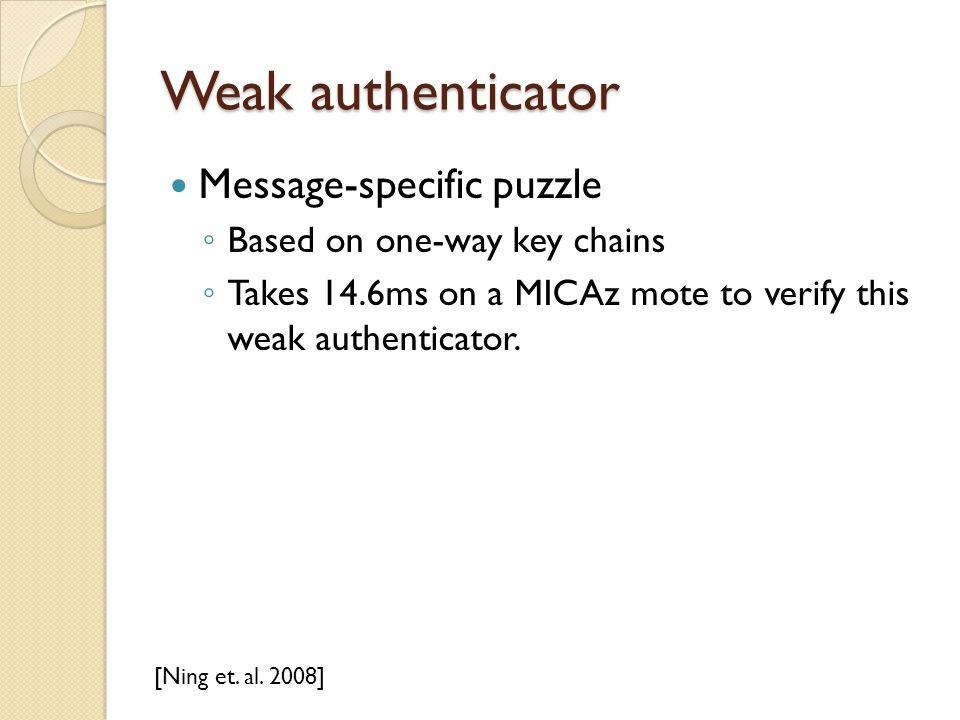 Weak authenticator Message-specific puzzle ◦ Based on one-way key chains ◦ Takes 14.6ms on a MICAz mote to verify this weak authenticator. [Ning et. a